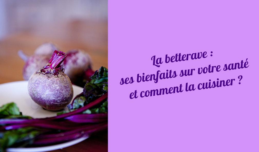 La betterave : ses bienfaits sur votre santé et comment la cuisiner ?